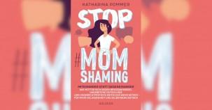 Stop MomShaming. Miteinander statt gegeneinander. Wie Mütter sich gegen Besserwisserei, ungebetene Ratschläge und ungerechtfertigte Kritik zur Wehr .. - Buchrezension
